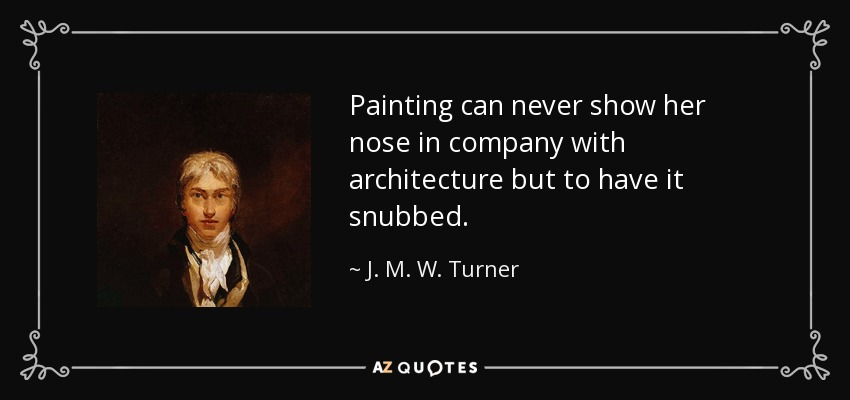 Painting can never show her nose in company with architecture but to have it snubbed. - J. M. W. Turner