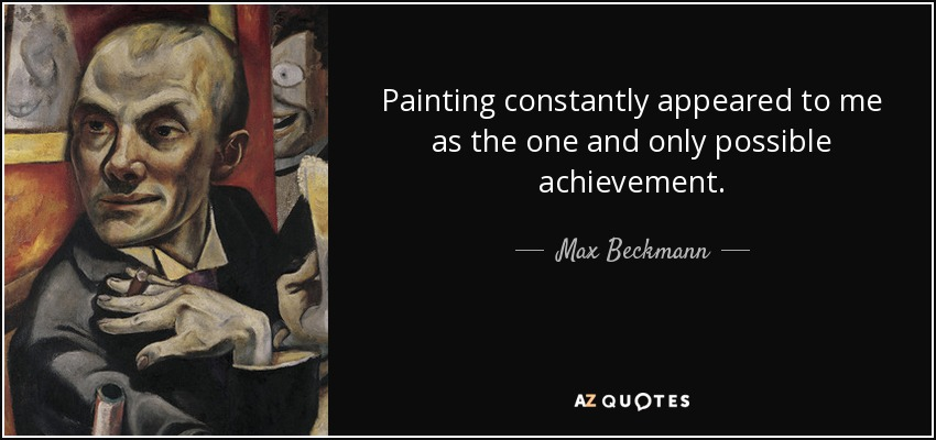 Painting constantly appeared to me as the one and only possible achievement. - Max Beckmann