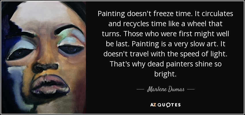 Painting doesn't freeze time. It circulates and recycles time like a wheel that turns. Those who were first might well be last. Painting is a very slow art. It doesn't travel with the speed of light. That's why dead painters shine so bright. - Marlene Dumas