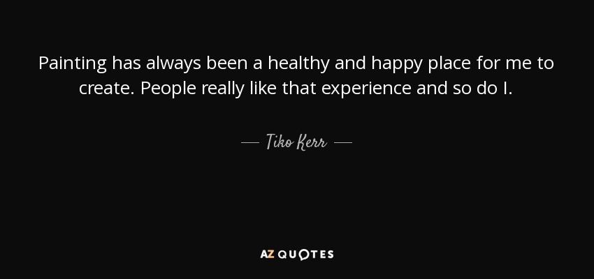 Painting has always been a healthy and happy place for me to create. People really like that experience and so do I. - Tiko Kerr