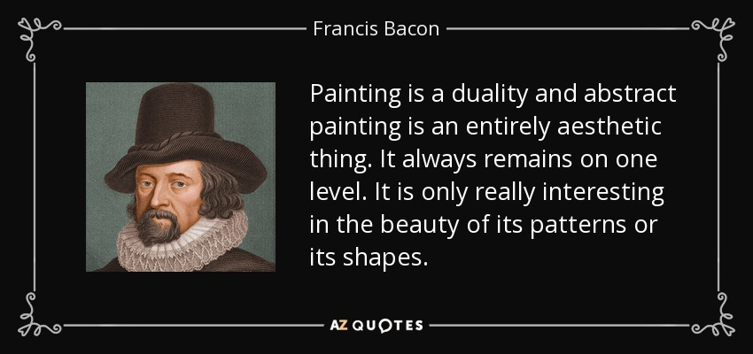 Painting is a duality and abstract painting is an entirely aesthetic thing. It always remains on one level. It is only really interesting in the beauty of its patterns or its shapes. - Francis Bacon