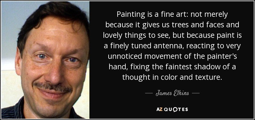 Painting is a fine art: not merely because it gives us trees and faces and lovely things to see, but because paint is a finely tuned antenna, reacting to very unnoticed movement of the painter's hand, fixing the faintest shadow of a thought in color and texture. - James Elkins