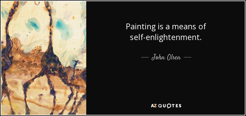 Painting is a means of self-enlightenment. - John Olsen