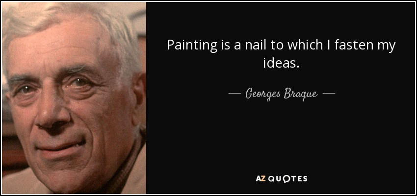 Painting is a nail to which I fasten my ideas. - Georges Braque