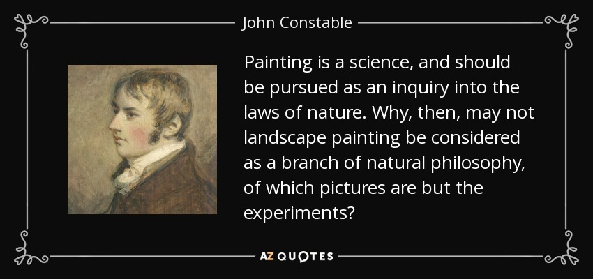 Painting is a science, and should be pursued as an inquiry into the laws of nature. Why, then, may not landscape painting be considered as a branch of natural philosophy, of which pictures are but the experiments? - John Constable