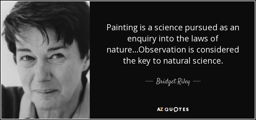 Painting is a science pursued as an enquiry into the laws of nature...Observation is considered the key to natural science. - Bridget Riley
