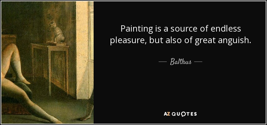 Painting is a source of endless pleasure, but also of great anguish. - Balthus