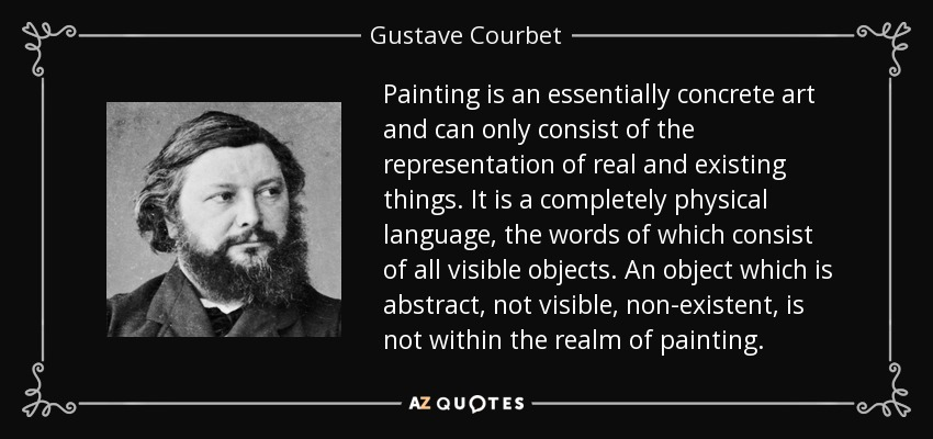 Painting is an essentially concrete art and can only consist of the representation of real and existing things. It is a completely physical language, the words of which consist of all visible objects. An object which is abstract, not visible, non-existent, is not within the realm of painting. - Gustave Courbet