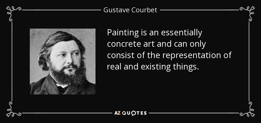Painting is an essentially concrete art and can only consist of the representation of real and existing things. - Gustave Courbet