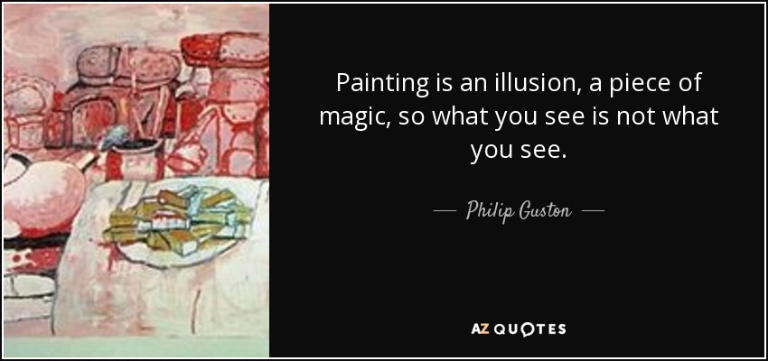 Painting is an illusion, a piece of magic, so what you see is not what you see. - Philip Guston