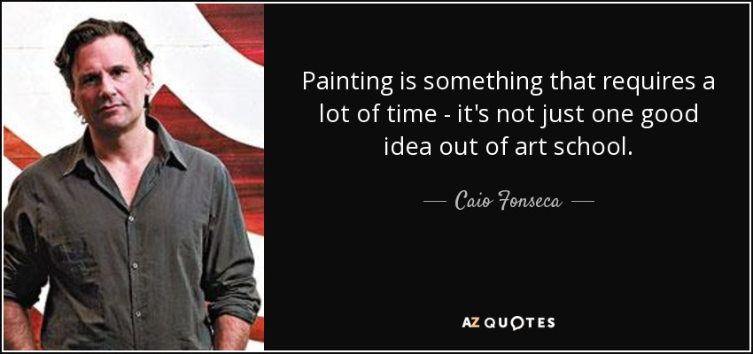 Painting is something that requires a lot of time - it's not just one good idea out of art school. - Caio Fonseca