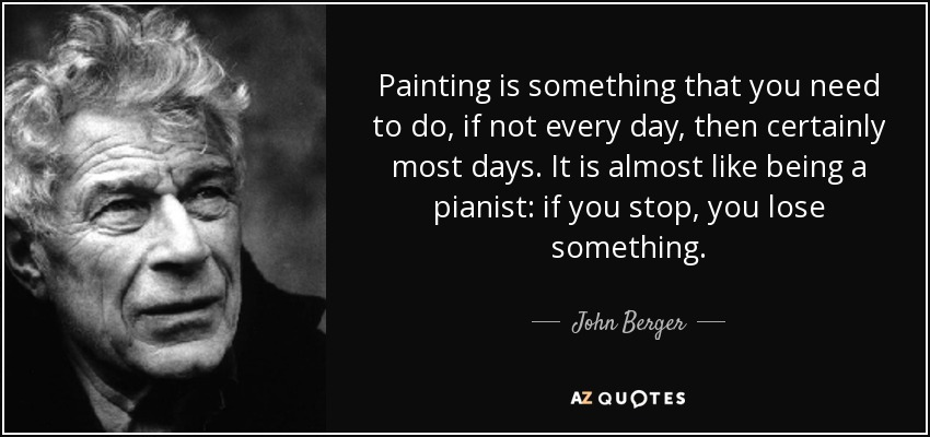 Painting is something that you need to do, if not every day, then certainly most days. It is almost like being a pianist: if you stop, you lose something. - John Berger