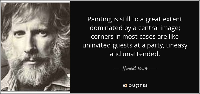 Painting is still to a great extent dominated by a central image; corners in most cases are like uninvited guests at a party, uneasy and unattended. - Harold Town