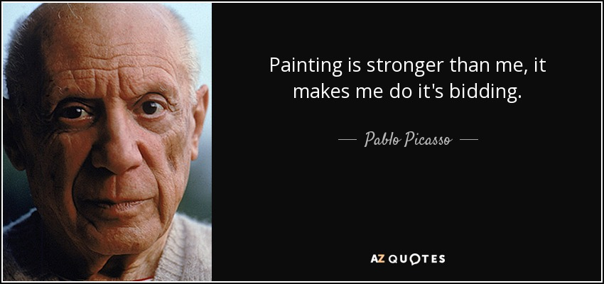 Painting is stronger than me, it makes me do it's bidding. - Pablo Picasso