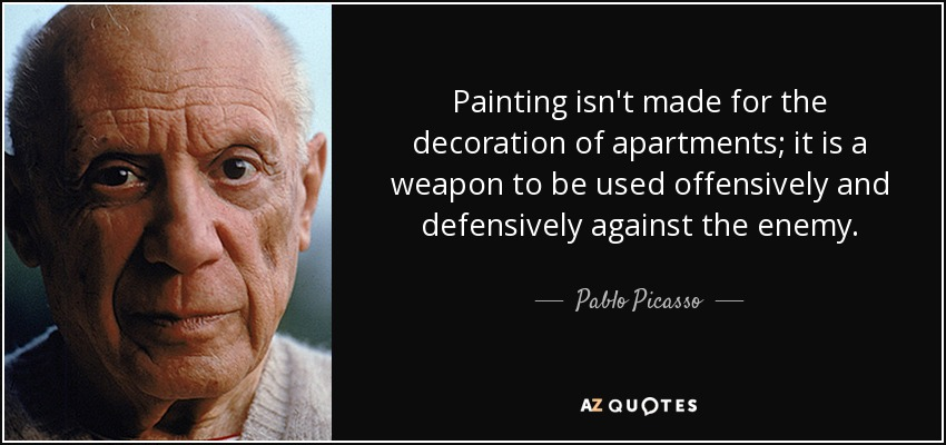 Painting isn't made for the decoration of apartments; it is a weapon to be used offensively and defensively against the enemy. - Pablo Picasso