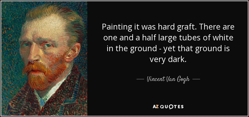 Painting it was hard graft. There are one and a half large tubes of white in the ground - yet that ground is very dark. - Vincent Van Gogh