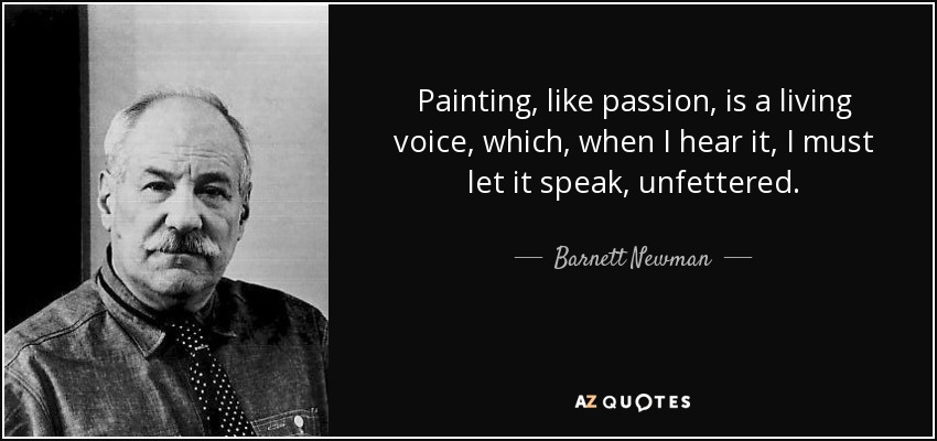 Painting, like passion, is a living voice, which, when I hear it, I must let it speak, unfettered. - Barnett Newman
