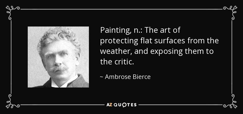 Painting, n.: The art of protecting flat surfaces from the weather, and exposing them to the critic. - Ambrose Bierce