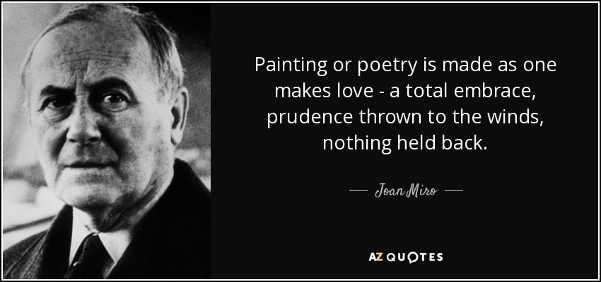 Painting or poetry is made as one makes love - a total embrace, prudence thrown to the winds, nothing held back. - Joan Miro