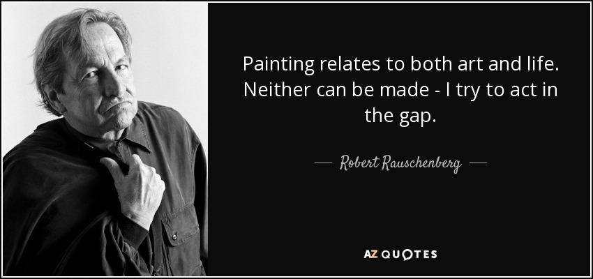 Painting relates to both art and life. Neither can be made - I try to act in the gap. - Robert Rauschenberg