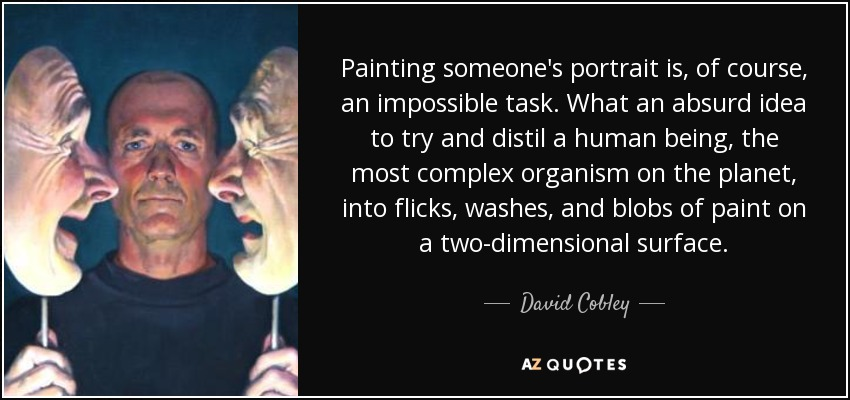 Painting someone's portrait is, of course, an impossible task. What an absurd idea to try and distil a human being, the most complex organism on the planet, into flicks, washes, and blobs of paint on a two-dimensional surface. - David Cobley