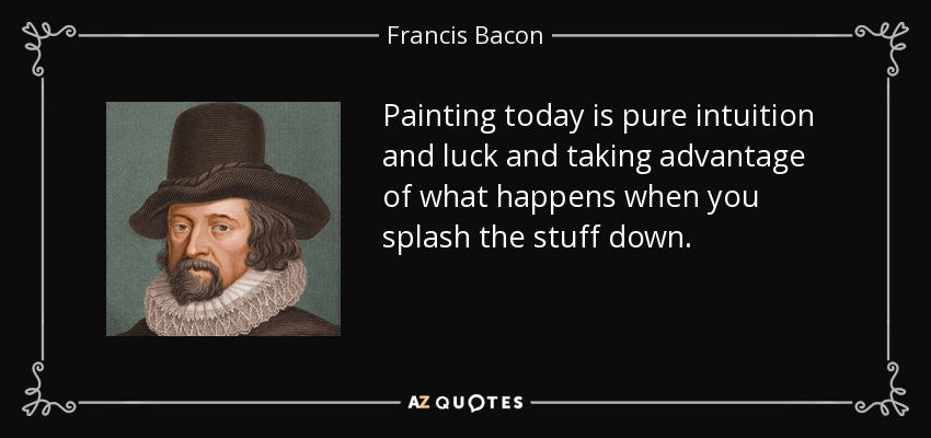 Painting today is pure intuition and luck and taking advantage of what happens when you splash the stuff down. - Francis Bacon