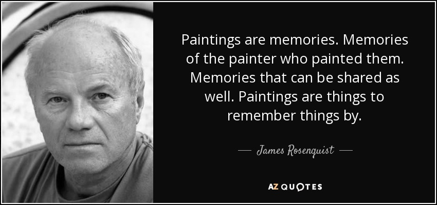 Paintings are memories. Memories of the painter who painted them. Memories that can be shared as well. Paintings are things to remember things by. - James Rosenquist