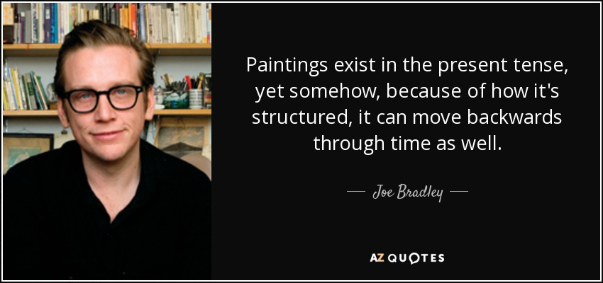 Paintings exist in the present tense, yet somehow, because of how it's structured, it can move backwards through time as well. - Joe Bradley