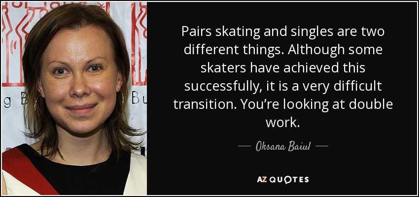 Pairs skating and singles are two different things. Although some skaters have achieved this successfully, it is a very difficult transition. You're looking at double work. - Oksana Baiul