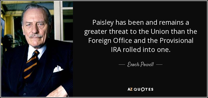 Paisley has been and remains a greater threat to the Union than the Foreign Office and the Provisional IRA rolled into one. - Enoch Powell