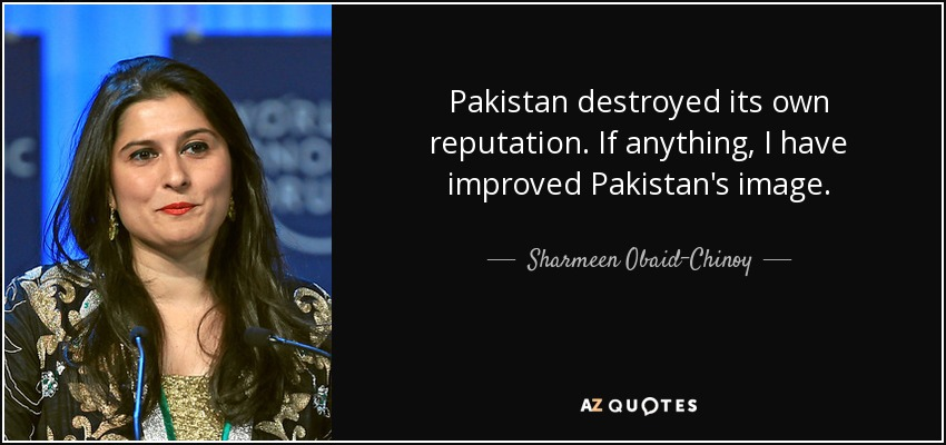 Pakistan destroyed its own reputation. If anything, I have improved Pakistan's image. - Sharmeen Obaid-Chinoy