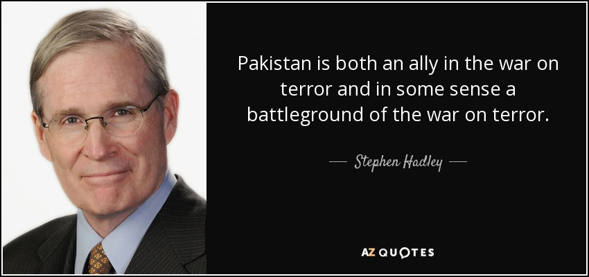 Pakistan is both an ally in the war on terror and in some sense a battleground of the war on terror. - Stephen Hadley