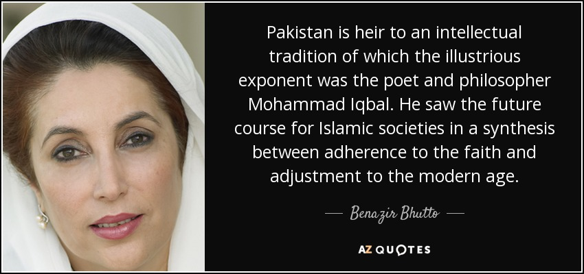 Pakistan is heir to an intellectual tradition of which the illustrious exponent was the poet and philosopher Mohammad Iqbal. He saw the future course for Islamic societies in a synthesis between adherence to the faith and adjustment to the modern age. - Benazir Bhutto