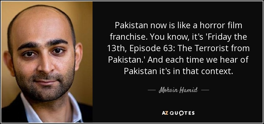 Pakistan now is like a horror film franchise. You know, it's 'Friday the 13th, Episode 63: The Terrorist from Pakistan.' And each time we hear of Pakistan it's in that context. - Mohsin Hamid