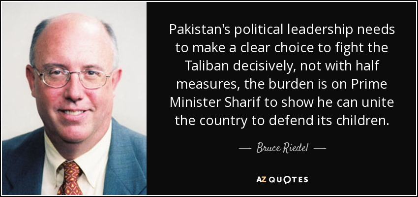 Pakistan's political leadership needs to make a clear choice to fight the Taliban decisively, not with half measures, the burden is on Prime Minister Sharif to show he can unite the country to defend its children. - Bruce Riedel