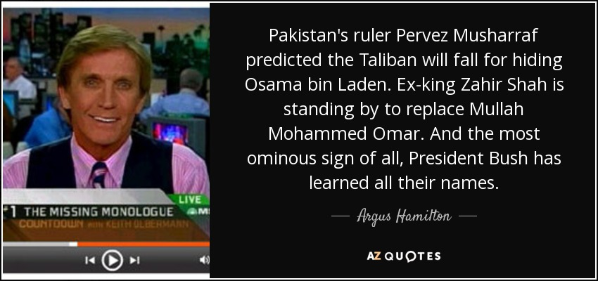 Pakistan's ruler Pervez Musharraf predicted the Taliban will fall for hiding Osama bin Laden. Ex-king Zahir Shah is standing by to replace Mullah Mohammed Omar. And the most ominous sign of all, President Bush has learned all their names. - Argus Hamilton
