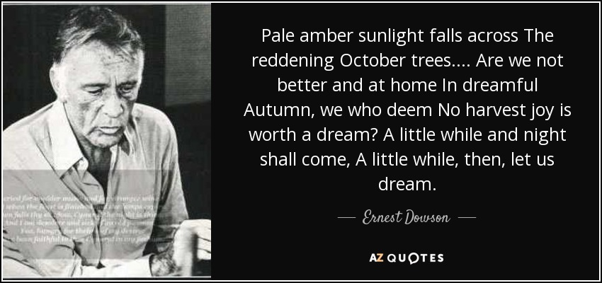 Pale amber sunlight falls across The reddening October trees.... Are we not better and at home In dreamful Autumn, we who deem No harvest joy is worth a dream? A little while and night shall come, A little while, then, let us dream. - Ernest Dowson