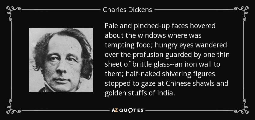 Pale and pinched-up faces hovered about the windows where was tempting food; hungry eyes wandered over the profusion guarded by one thin sheet of brittle glass--an iron wall to them; half-naked shivering figures stopped to gaze at Chinese shawls and golden stuffs of India. - Charles Dickens