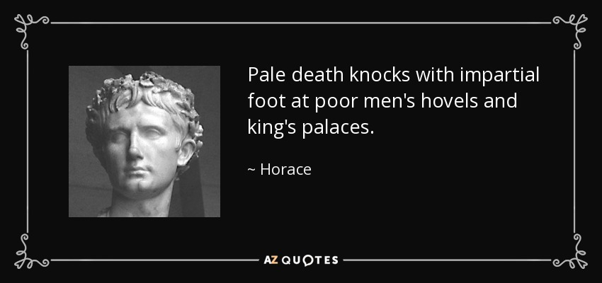 Pale death knocks with impartial foot at poor men's hovels and king's palaces. - Horace
