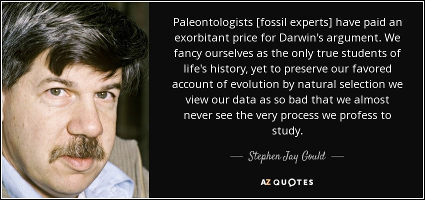 Paleontologists [fossil experts] have paid an exorbitant price for Darwin's argument. We fancy ourselves as the only true students of life's history, yet to preserve our favored account of evolution by natural selection we view our data as so bad that we almost never see the very process we profess to study. - Stephen Jay Gould