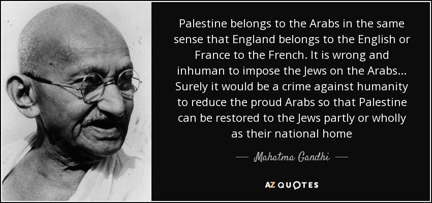 Palestine belongs to the Arabs in the same sense that England belongs to the English or France to the French. It is wrong and inhuman to impose the Jews on the Arabs... Surely it would be a crime against humanity to reduce the proud Arabs so that Palestine can be restored to the Jews partly or wholly as their national home - Mahatma Gandhi