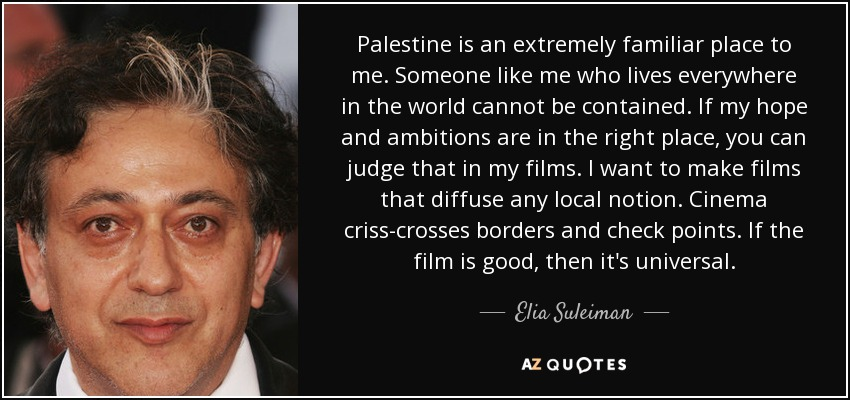Palestine is an extremely familiar place to me. Someone like me who lives everywhere in the world cannot be contained. If my hope and ambitions are in the right place, you can judge that in my films. I want to make films that diffuse any local notion. Cinema criss-crosses borders and check points. If the film is good, then it's universal. - Elia Suleiman