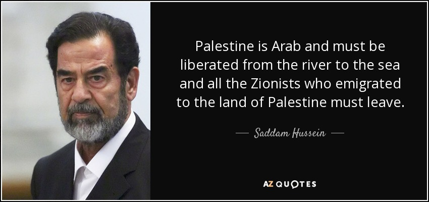 Palestine is Arab and must be liberated from the river to the sea and all the Zionists who emigrated to the land of Palestine must leave. - Saddam Hussein