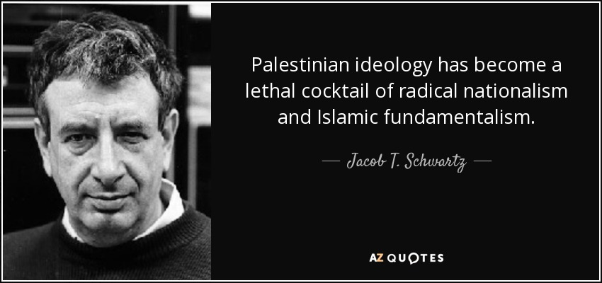 Palestinian ideology has become a lethal cocktail of radical nationalism and Islamic fundamentalism. - Jacob T. Schwartz