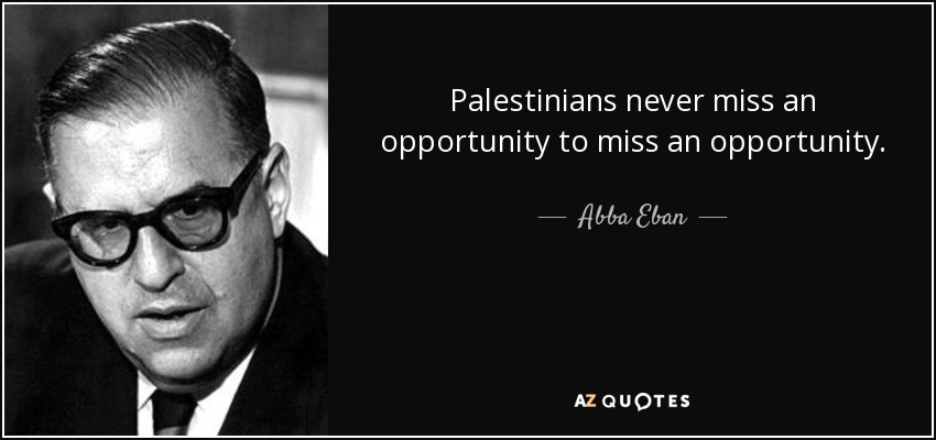 Palestinians never miss an opportunity to miss an opportunity. - Abba Eban