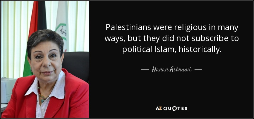 Palestinians were religious in many ways, but they did not subscribe to political Islam, historically. - Hanan Ashrawi