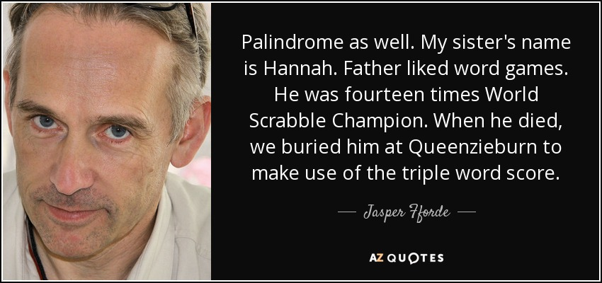 Palindrome as well. My sister's name is Hannah. Father liked word games. He was fourteen times World Scrabble Champion. When he died, we buried him at Queenzieburn to make use of the triple word score. - Jasper Fforde