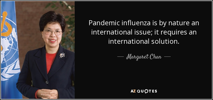 Pandemic influenza is by nature an international issue; it requires an international solution. - Margaret Chan