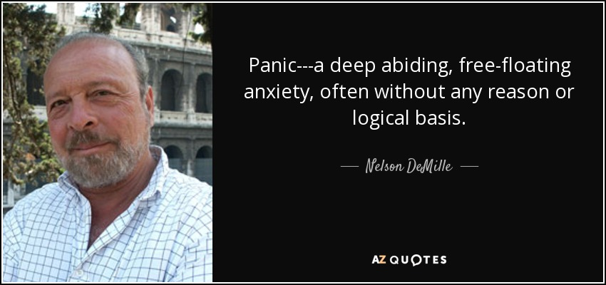 Panic---a deep abiding, free-floating anxiety, often without any reason or logical basis. - Nelson DeMille