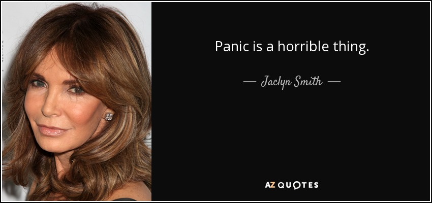 Panic is a horrible thing. - Jaclyn Smith